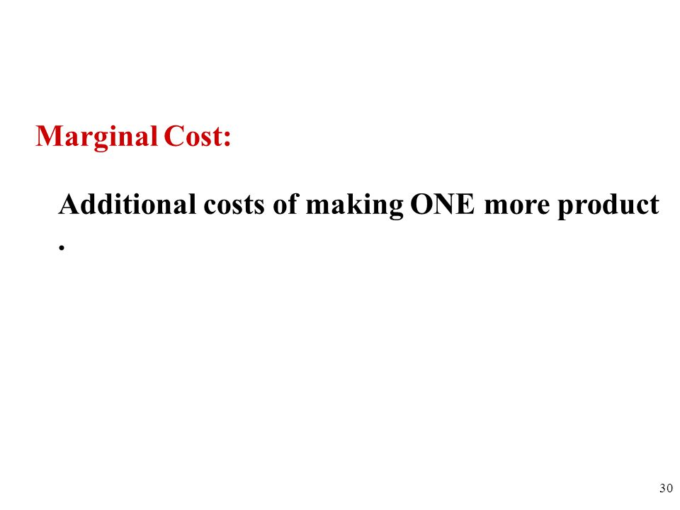 Marginal Cost: Additional costs of making ONE more product. 30