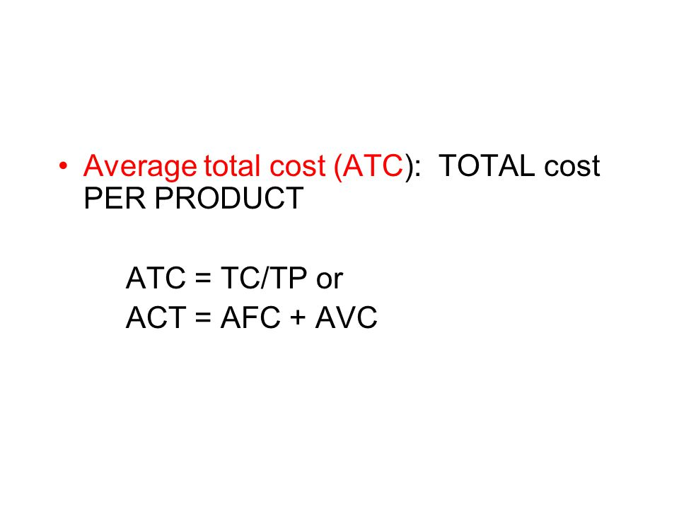 Average total cost (ATC): TOTAL cost PER PRODUCT ATC = TC/TP or ACT = AFC + AVC