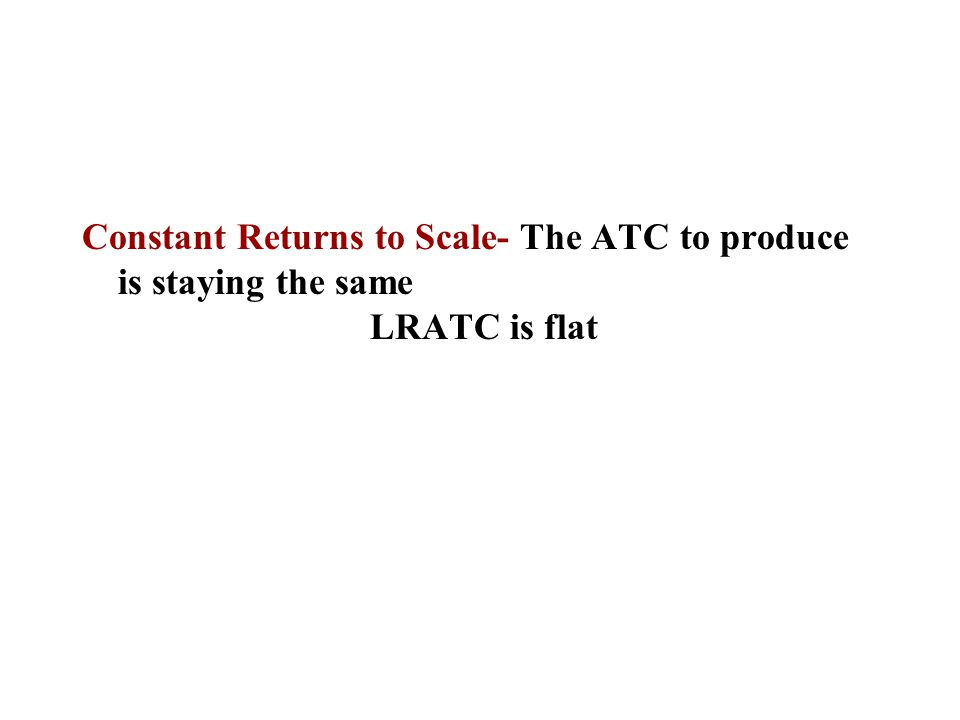 Constant Returns to Scale- The ATC to produce is staying the same LRATC is flat