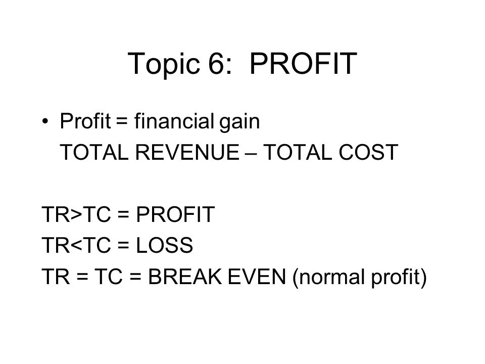 Topic 6: PROFIT Profit = financial gain TOTAL REVENUE – TOTAL COST TR>TC = PROFIT TR<TC = LOSS TR = TC = BREAK EVEN (normal profit)