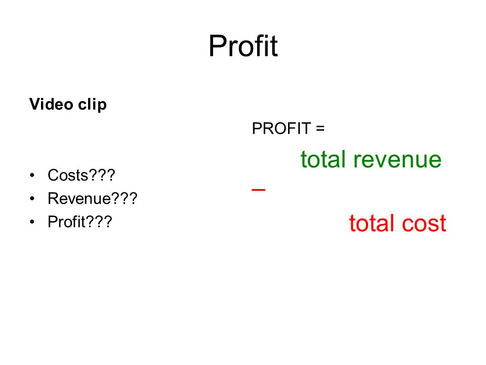 Profit Video clip Costs??? Revenue??? Profit??? PROFIT = total revenue – total cost