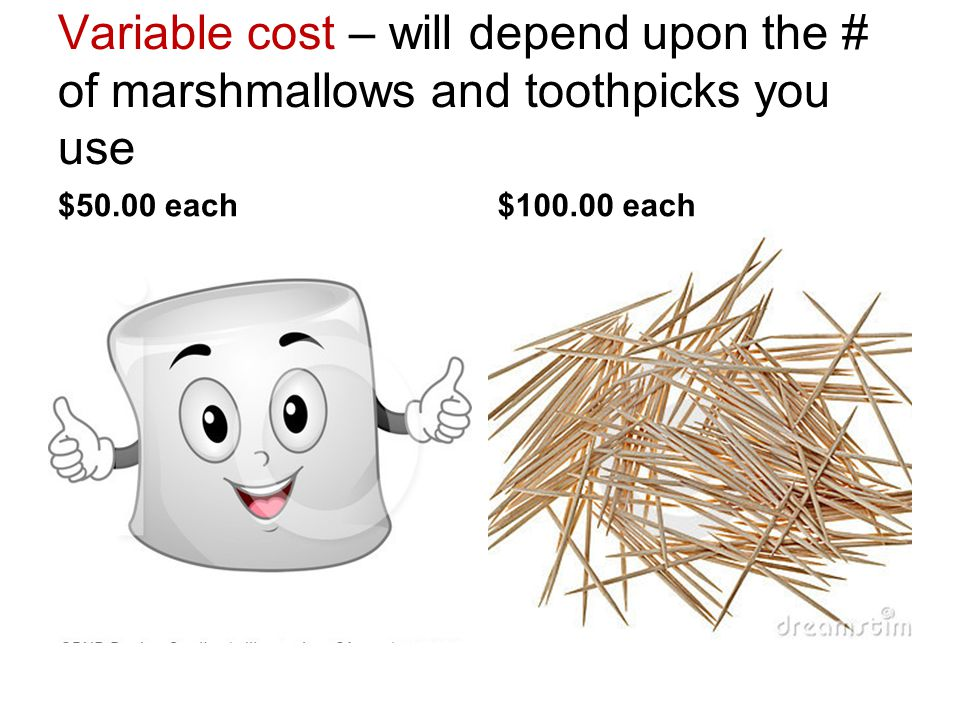 Variable cost – will depend upon the # of marshmallows and toothpicks you use $50.00 each$100.00 each