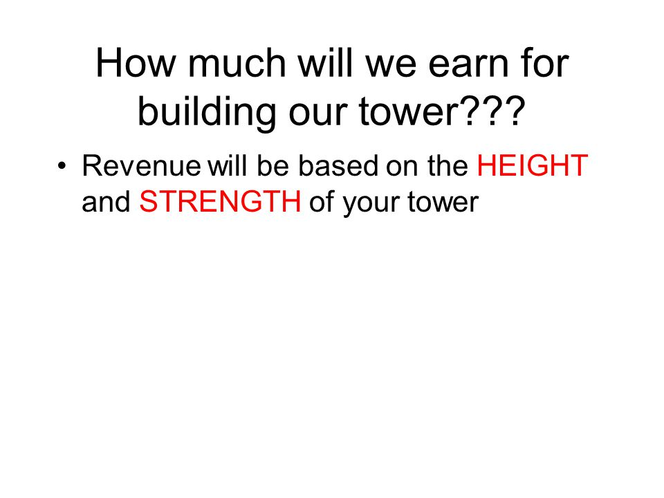 How much will we earn for building our tower??? Revenue will be based on the HEIGHT and STRENGTH of your tower