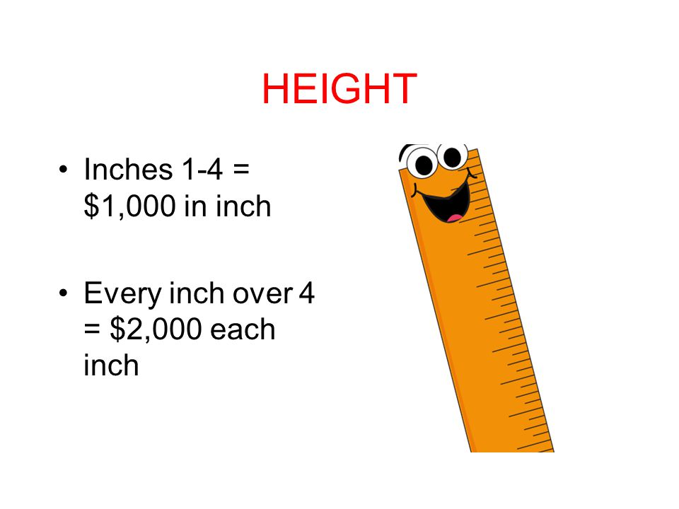 HEIGHT Inches 1-4 = $1,000 in inch Every inch over 4 = $2,000 each inch