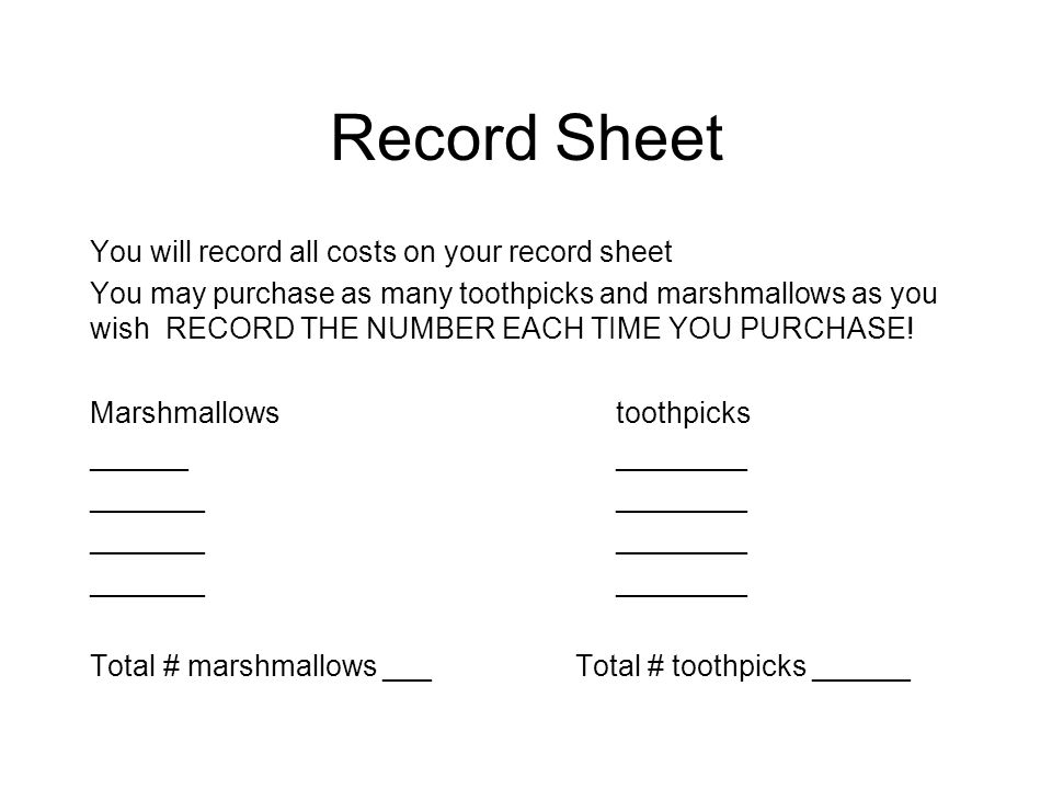 Record Sheet You will record all costs on your record sheet You may purchase as many toothpicks and marshmallows as you wish RECORD THE NUMBER EACH TI
