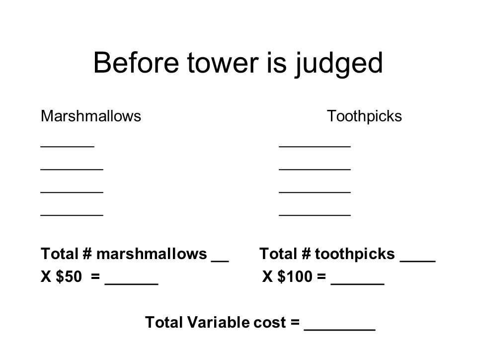 Before tower is judged Marshmallows Toothpicks ______ ________ _______________ Total # marshmallows __ Total # toothpicks ____ X $50 = ______ X $100 =