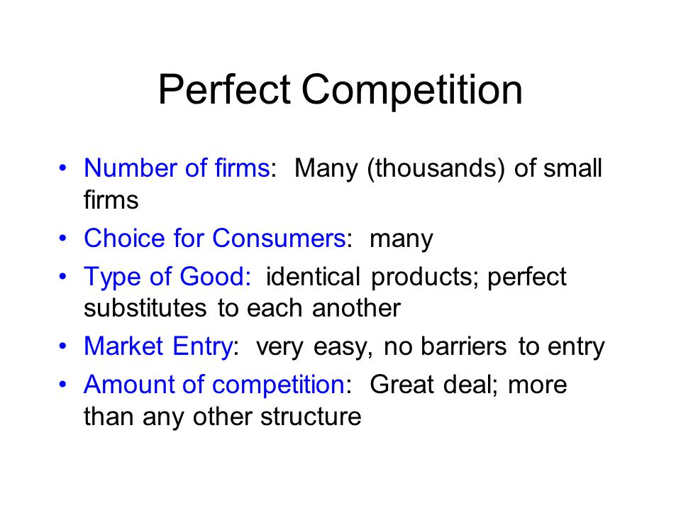 Perfect Competition Number of firms: Many (thousands) of small firms Choice for Consumers: many Type of Good: identical products; perfect substitutes