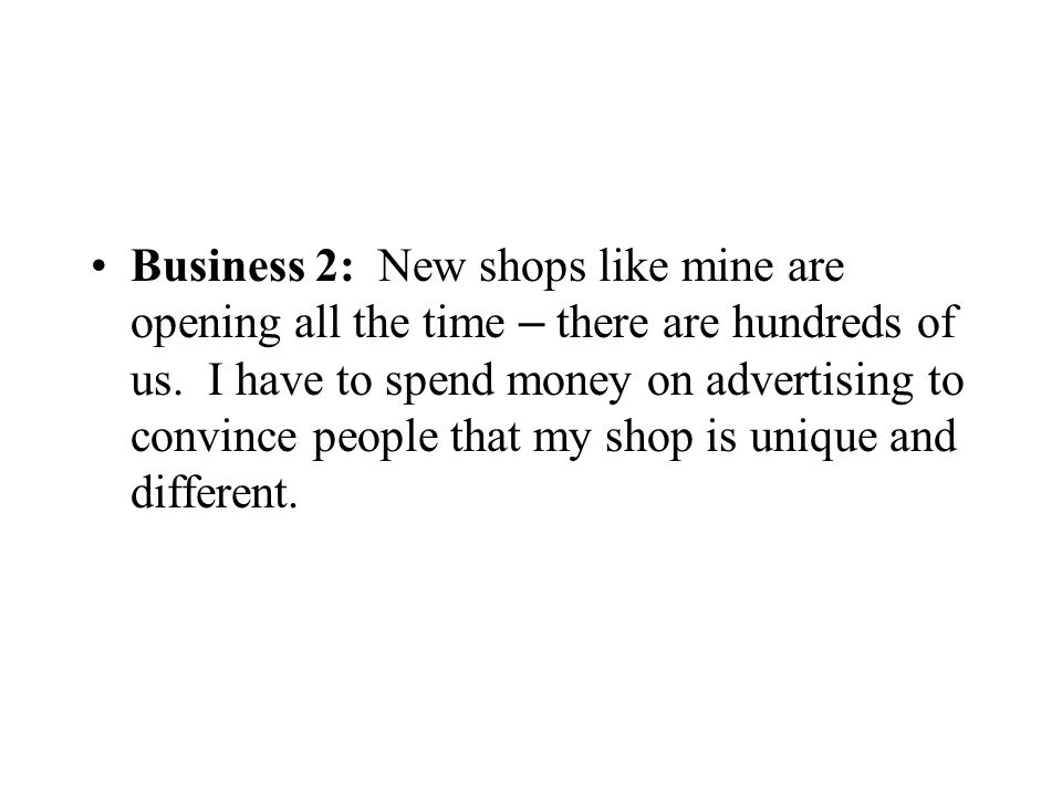 Business 2: New shops like mine are opening all the time – there are hundreds of us. I have to spend money on advertising to convince people that my s