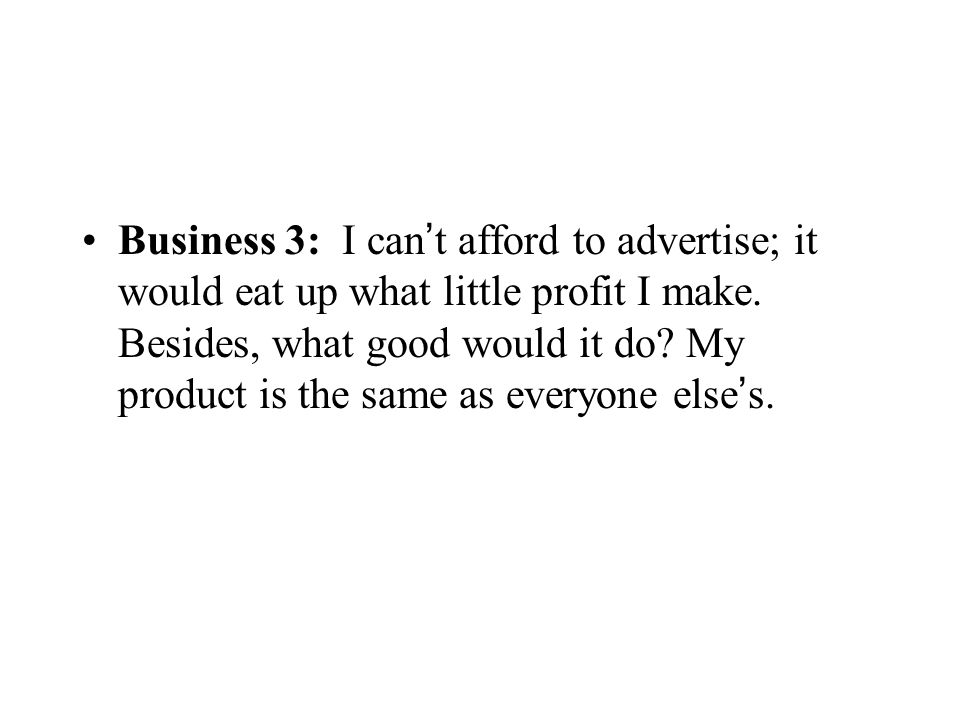 Business 3: I can ' t afford to advertise; it would eat up what little profit I make. Besides, what good would it do? My product is the same as everyo