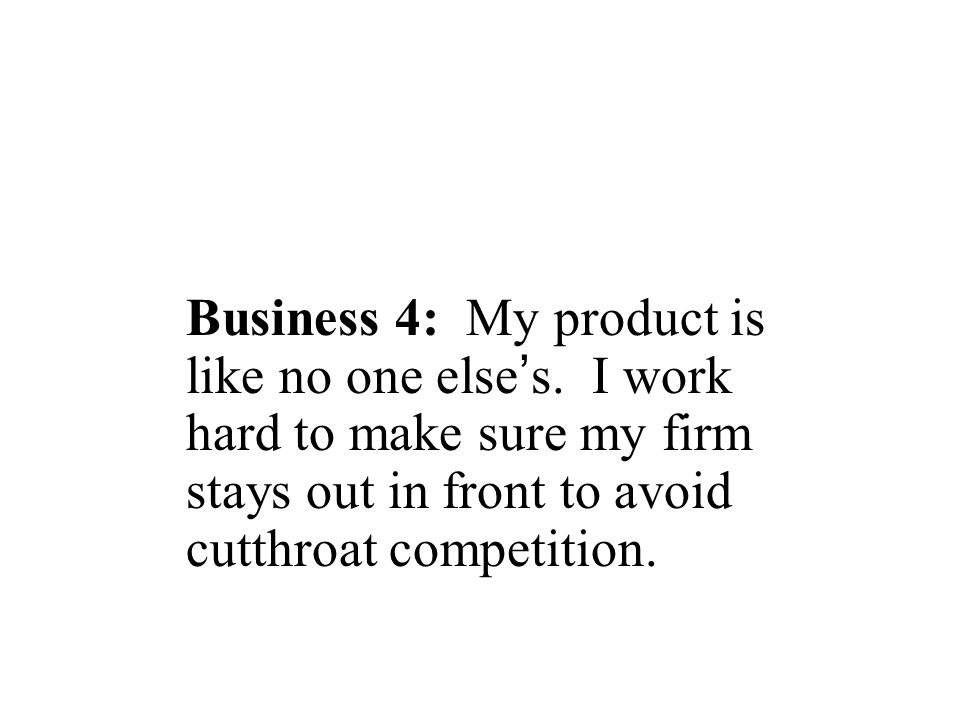 Business 4: My product is like no one else ' s. I work hard to make sure my firm stays out in front to avoid cutthroat competition.
