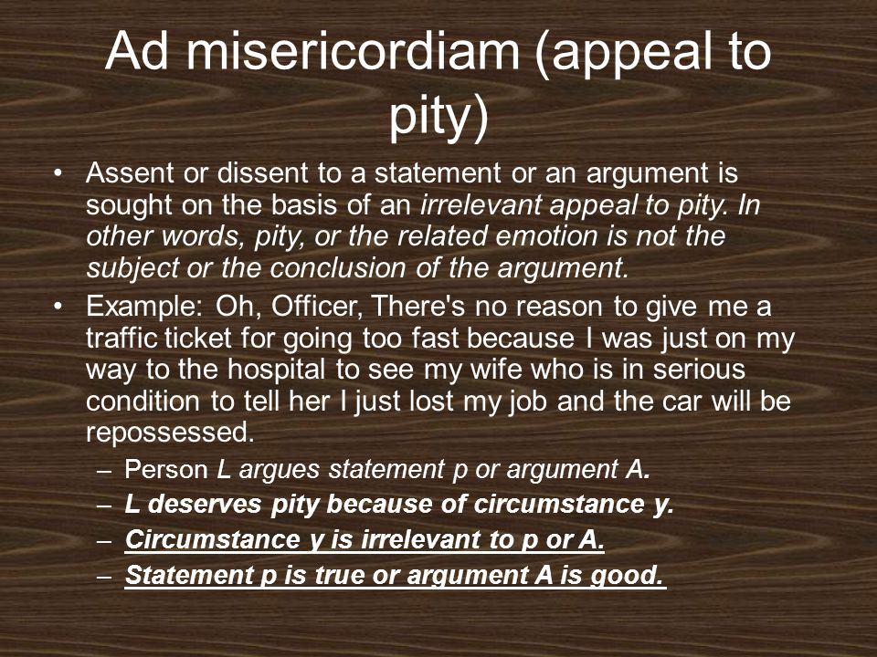 Ad misericordiam (appeal to pity) Assent or dissent to a statement or an argument is sought on the basis of an irrelevant appeal to pity. In other wor