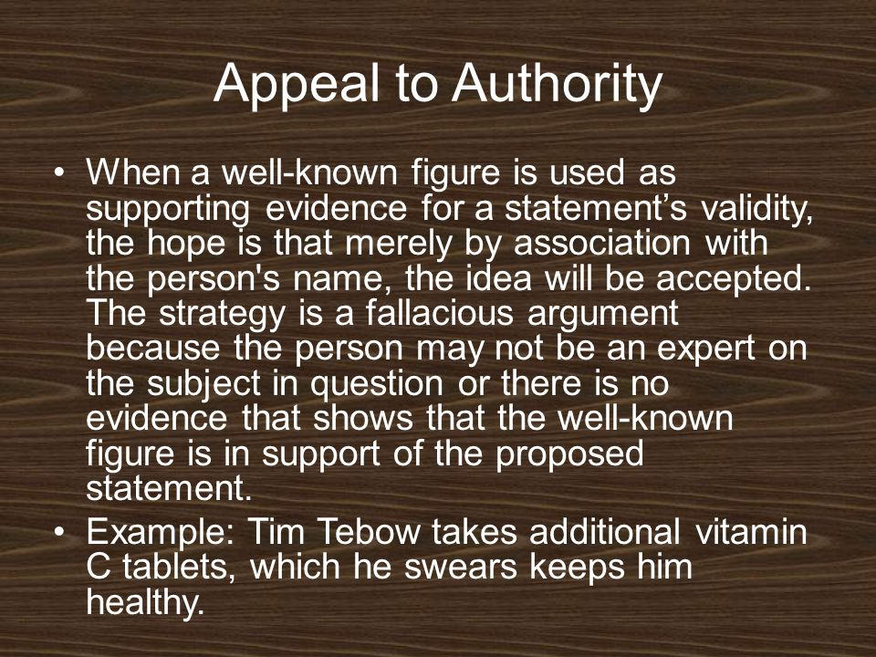Appeal to Authority When a well-known figure is used as supporting evidence for a statement's validity, the hope is that merely by association with th