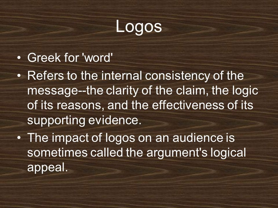 Logos Greek for word Refers to the internal consistency of the message--the clarity of the claim, the logic of its reasons, and the effectiveness of its supporting evidence.