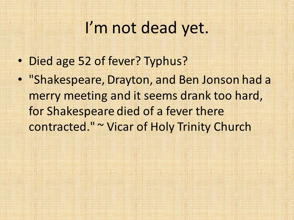 I'm not dead yet. Died age 52 of fever? Typhus?