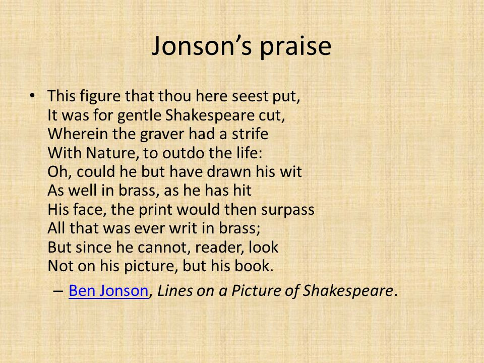 Jonson's praise This figure that thou here seest put, It was for gentle Shakespeare cut, Wherein the graver had a strife With Nature, to outdo the life: Oh, could he but have drawn his wit As well in brass, as he has hit His face, the print would then surpass All that was ever writ in brass; But since he cannot, reader, look Not on his picture, but his book.
