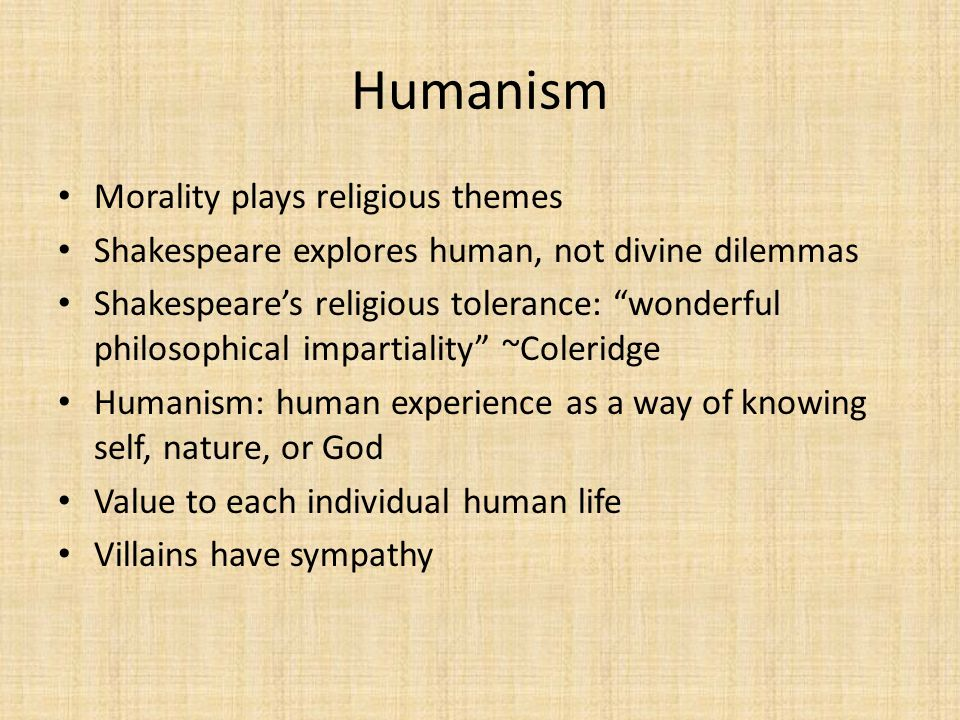 "Humanism Morality plays religious themes Shakespeare explores human, not divine dilemmas Shakespeare's religious tolerance: ""wonderful philosophical i"