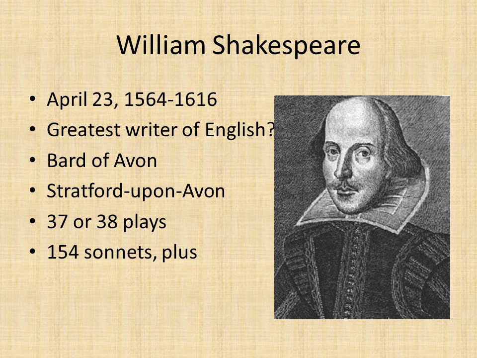 William Shakespeare April 23, 1564-1616 Greatest writer of English? Bard of Avon Stratford-upon-Avon 37 or 38 plays 154 sonnets, plus