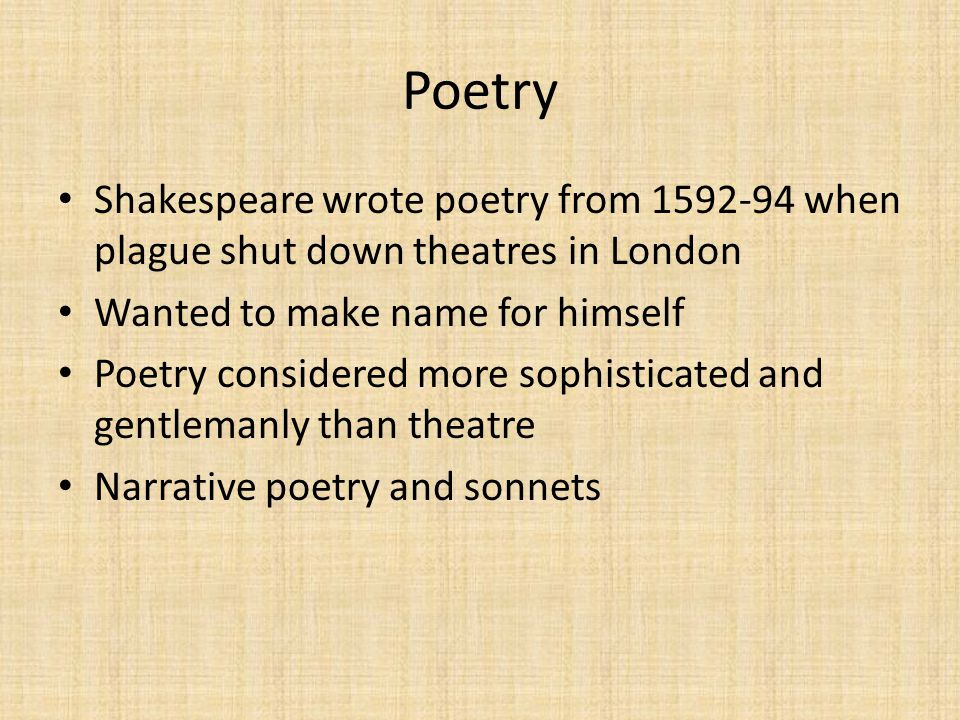 Poetry Shakespeare wrote poetry from 1592-94 when plague shut down theatres in London Wanted to make name for himself Poetry considered more sophisticated and gentlemanly than theatre Narrative poetry and sonnets