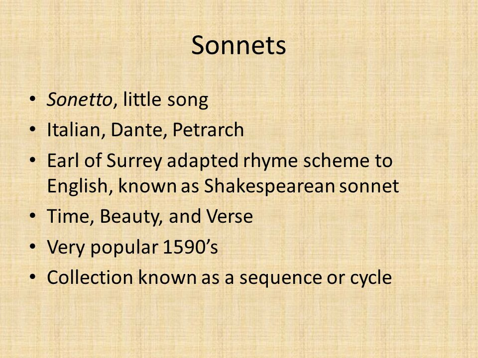 Sonnets Sonetto, little song Italian, Dante, Petrarch Earl of Surrey adapted rhyme scheme to English, known as Shakespearean sonnet Time, Beauty, and Verse Very popular 1590's Collection known as a sequence or cycle