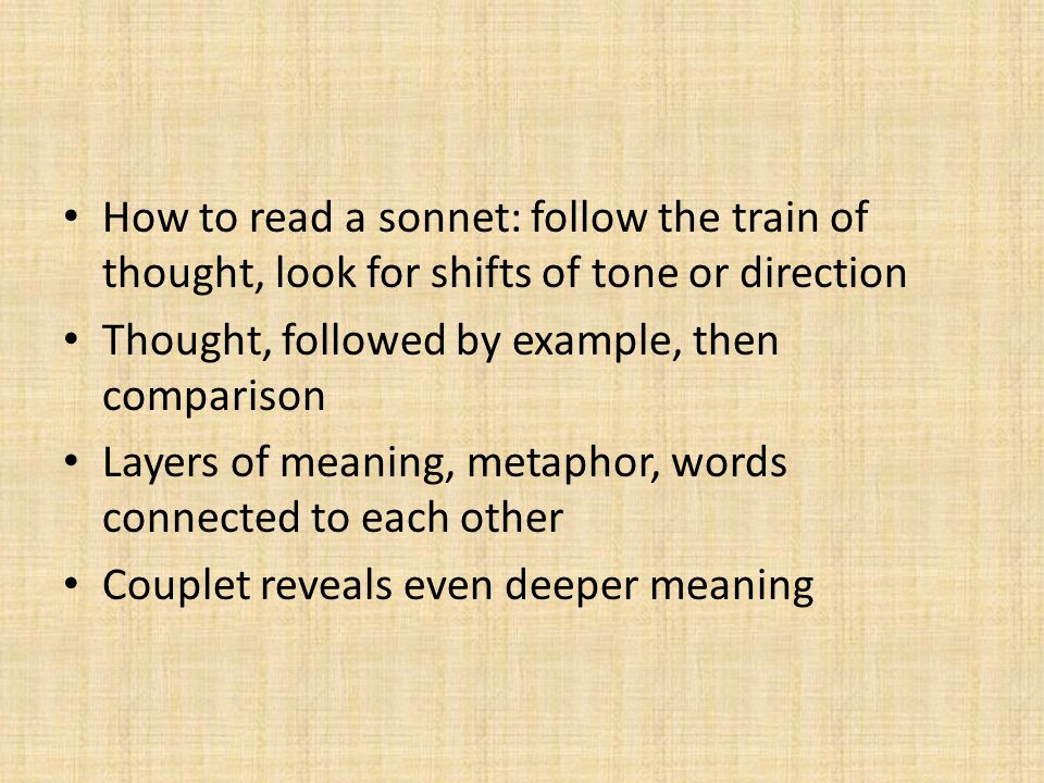 How to read a sonnet: follow the train of thought, look for shifts of tone or direction Thought, followed by example, then comparison Layers of meaning, metaphor, words connected to each other Couplet reveals even deeper meaning