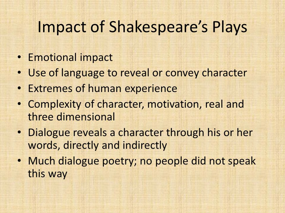 Impact of Shakespeare's Plays Emotional impact Use of language to reveal or convey character Extremes of human experience Complexity of character, motivation, real and three dimensional Dialogue reveals a character through his or her words, directly and indirectly Much dialogue poetry; no people did not speak this way