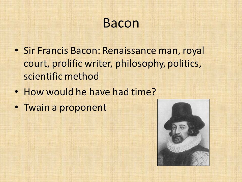 Bacon Sir Francis Bacon: Renaissance man, royal court, prolific writer, philosophy, politics, scientific method How would he have had time? Twain a pr