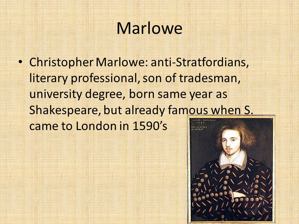 Marlowe Christopher Marlowe: anti-Stratfordians, literary professional, son of tradesman, university degree, born same year as Shakespeare, but already famous when S.