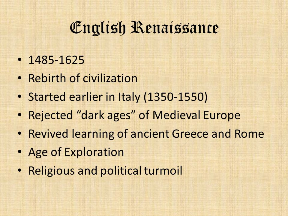 "English Renaissance 1485-1625 Rebirth of civilization Started earlier in Italy (1350-1550) Rejected ""dark ages"" of Medieval Europe Revived learning of"
