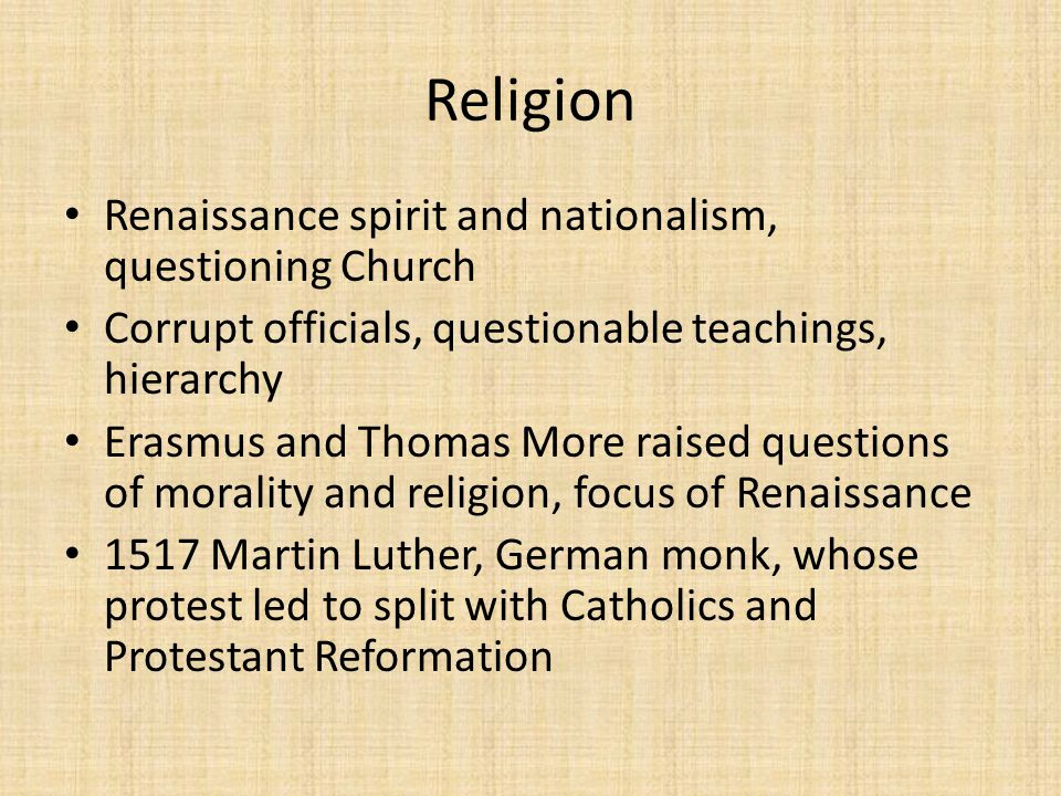 Religion Renaissance spirit and nationalism, questioning Church Corrupt officials, questionable teachings, hierarchy Erasmus and Thomas More raised qu