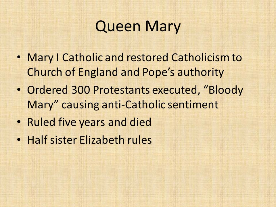 Queen Mary Mary I Catholic and restored Catholicism to Church of England and Pope's authority Ordered 300 Protestants executed, Bloody Mary causing anti-Catholic sentiment Ruled five years and died Half sister Elizabeth rules