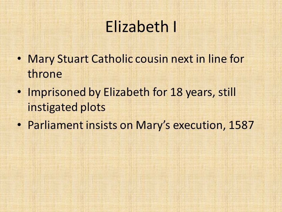 Elizabeth I Mary Stuart Catholic cousin next in line for throne Imprisoned by Elizabeth for 18 years, still instigated plots Parliament insists on Mary's execution, 1587
