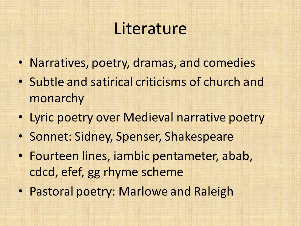 Literature Narratives, poetry, dramas, and comedies Subtle and satirical criticisms of church and monarchy Lyric poetry over Medieval narrative poetry Sonnet: Sidney, Spenser, Shakespeare Fourteen lines, iambic pentameter, abab, cdcd, efef, gg rhyme scheme Pastoral poetry: Marlowe and Raleigh