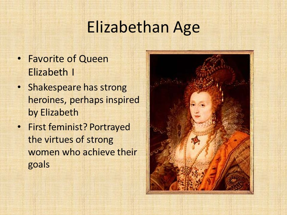 Elizabethan Age Favorite of Queen Elizabeth I Shakespeare has strong heroines, perhaps inspired by Elizabeth First feminist? Portrayed the virtues of