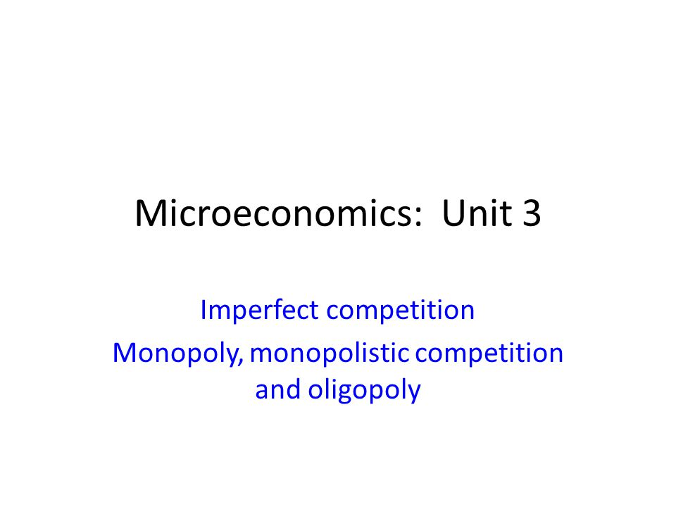 Microeconomics: Unit 3 Imperfect competition Monopoly, monopolistic competition and oligopoly