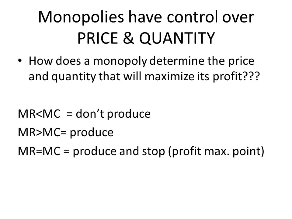 Monopolies have control over PRICE & QUANTITY How does a monopoly determine the price and quantity that will maximize its profit??? MR<MC = don't prod