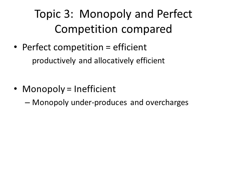 Topic 3: Monopoly and Perfect Competition compared Perfect competition = efficient productively and allocatively efficient Monopoly = Inefficient – Monopoly under-produces and overcharges