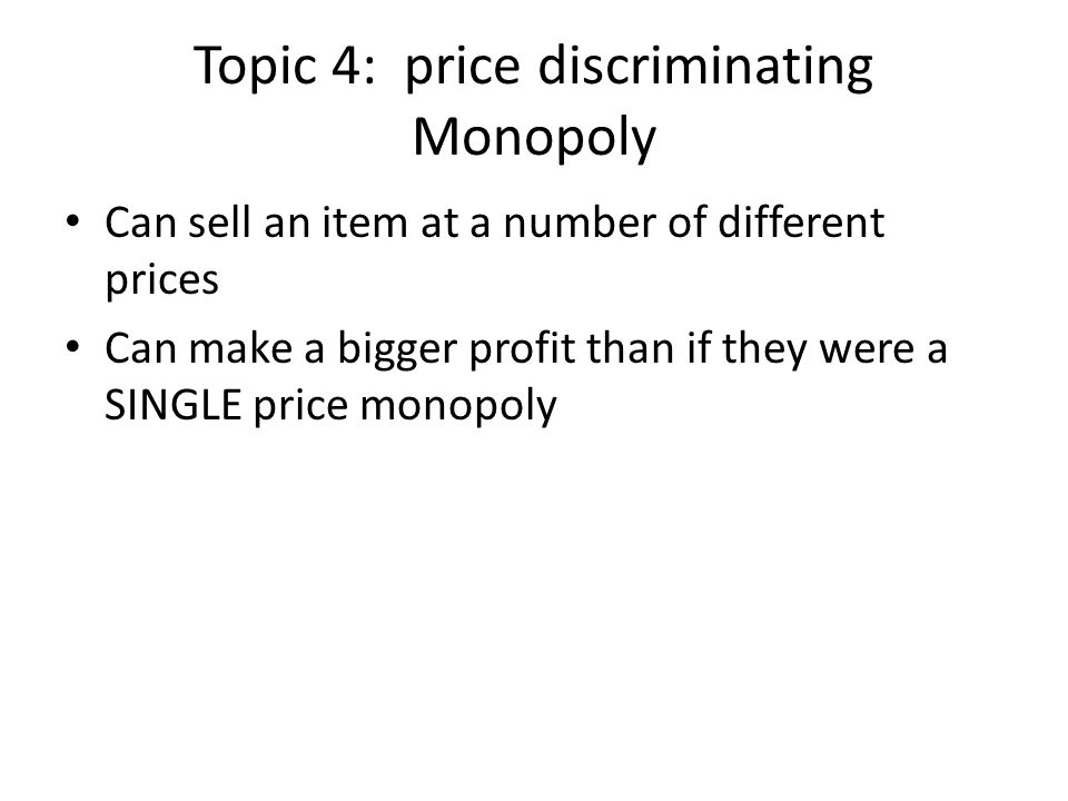 Topic 4: price discriminating Monopoly Can sell an item at a number of different prices Can make a bigger profit than if they were a SINGLE price mono