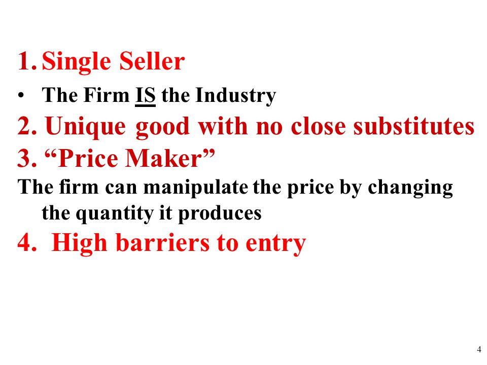 1.Single Seller The Firm IS the Industry 2.Unique good with no close substitutes 3.