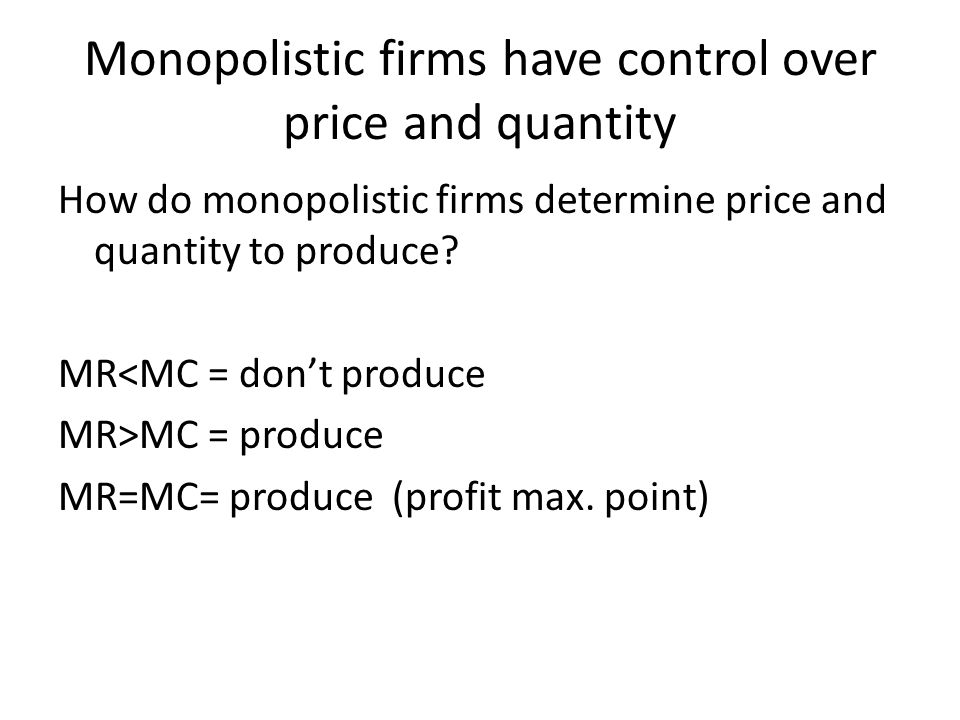 Monopolistic firms have control over price and quantity How do monopolistic firms determine price and quantity to produce? MR<MC = don't produce MR>MC
