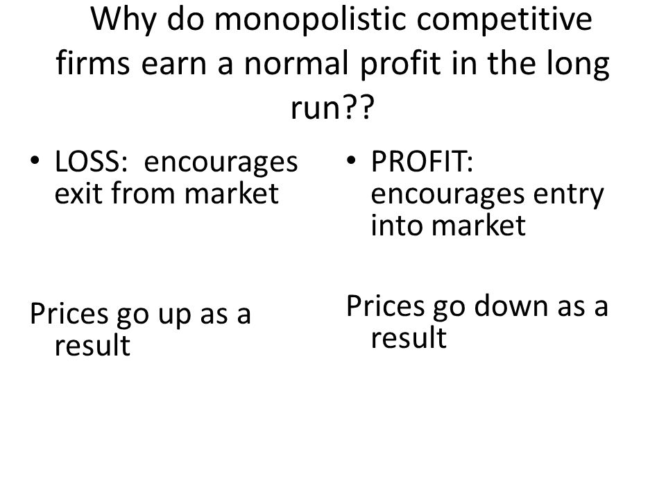 Why do monopolistic competitive firms earn a normal profit in the long run?? PROFIT: encourages entry into market Prices go down as a result LOSS: enc
