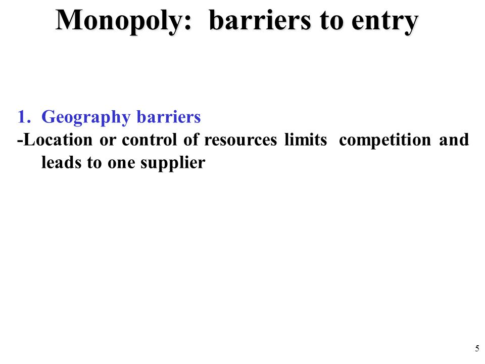 Monopoly: barriers to entry 1.Geography barriers -Location or control of resources limits competition and leads to one supplier 5
