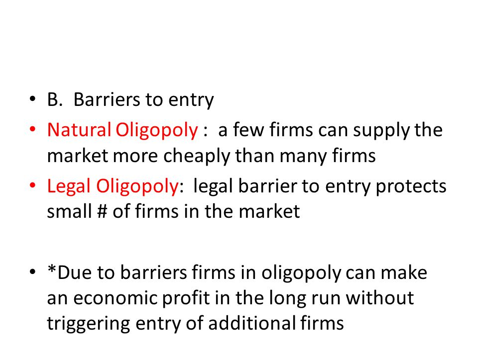 B. Barriers to entry Natural Oligopoly : a few firms can supply the market more cheaply than many firms Legal Oligopoly: legal barrier to entry protec