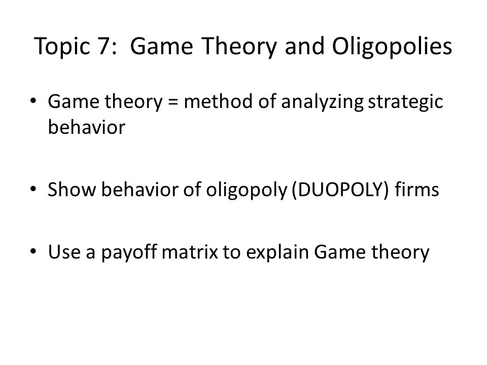 Topic 7: Game Theory and Oligopolies Game theory = method of analyzing strategic behavior Show behavior of oligopoly (DUOPOLY) firms Use a payoff matr