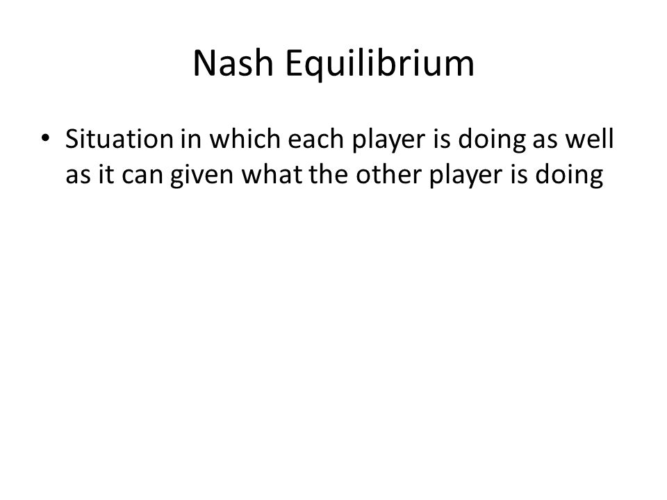 Nash Equilibrium Situation in which each player is doing as well as it can given what the other player is doing