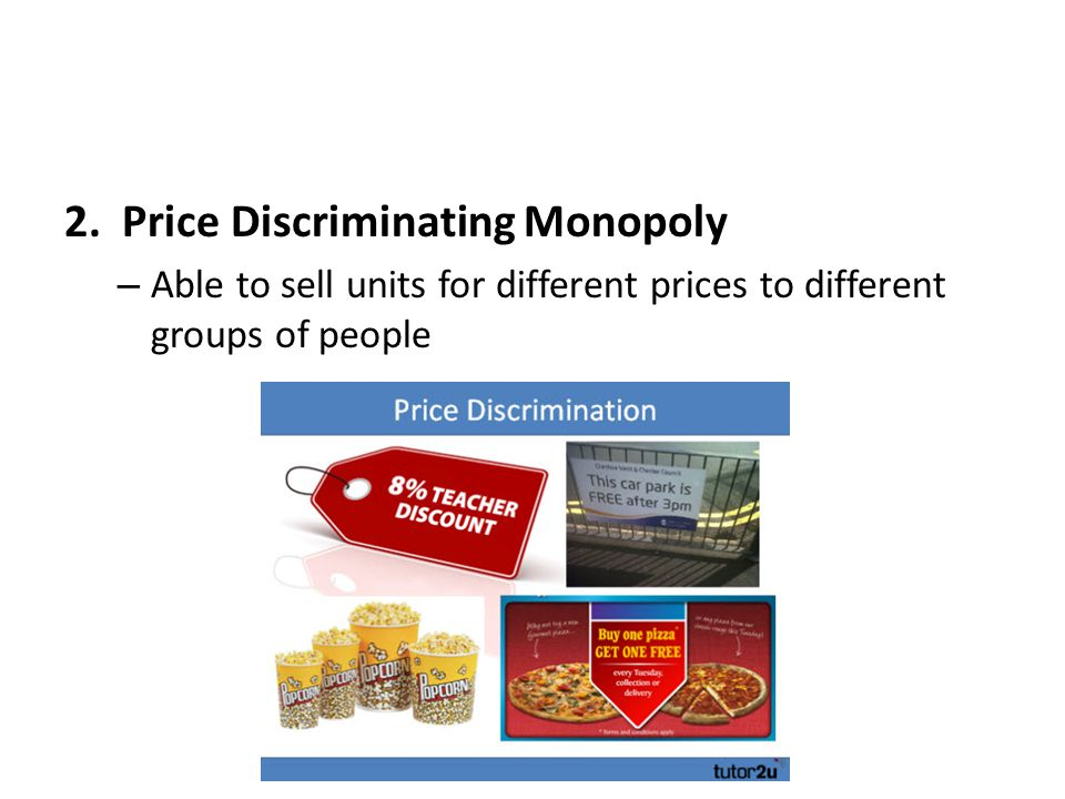 2. Price Discriminating Monopoly – Able to sell units for different prices to different groups of people