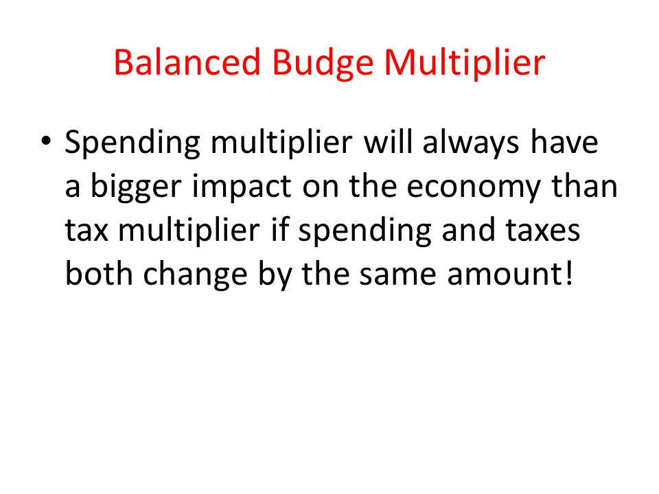 Balanced Budge Multiplier Spending multiplier will always have a bigger impact on the economy than tax multiplier if spending and taxes both change by