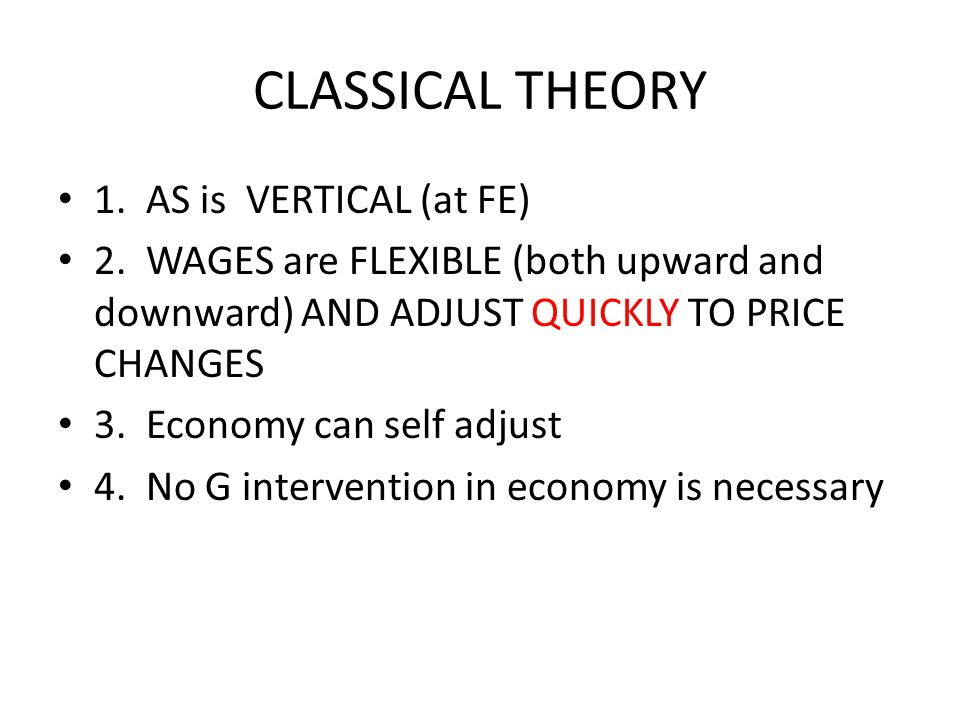 CLASSICAL THEORY 1. AS is VERTICAL (at FE) 2. WAGES are FLEXIBLE (both upward and downward) AND ADJUST QUICKLY TO PRICE CHANGES 3. Economy can self ad
