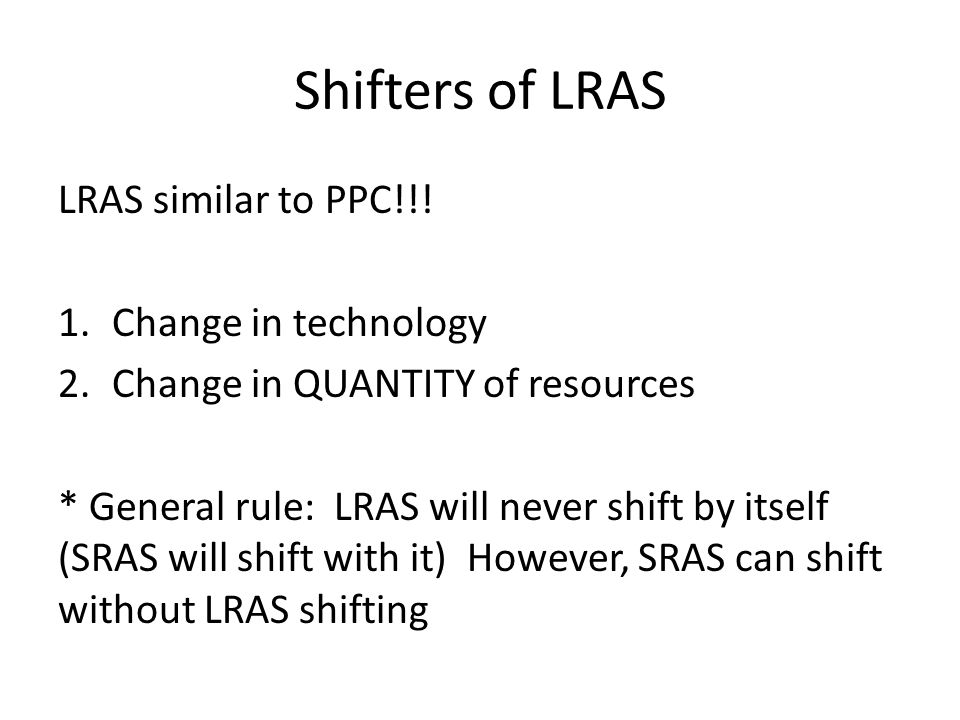 Shifters of LRAS LRAS similar to PPC!!! 1.Change in technology 2.Change in QUANTITY of resources * General rule: LRAS will never shift by itself (SRAS