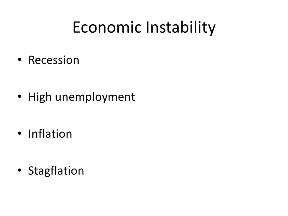 Economic Instability Recession High unemployment Inflation Stagflation