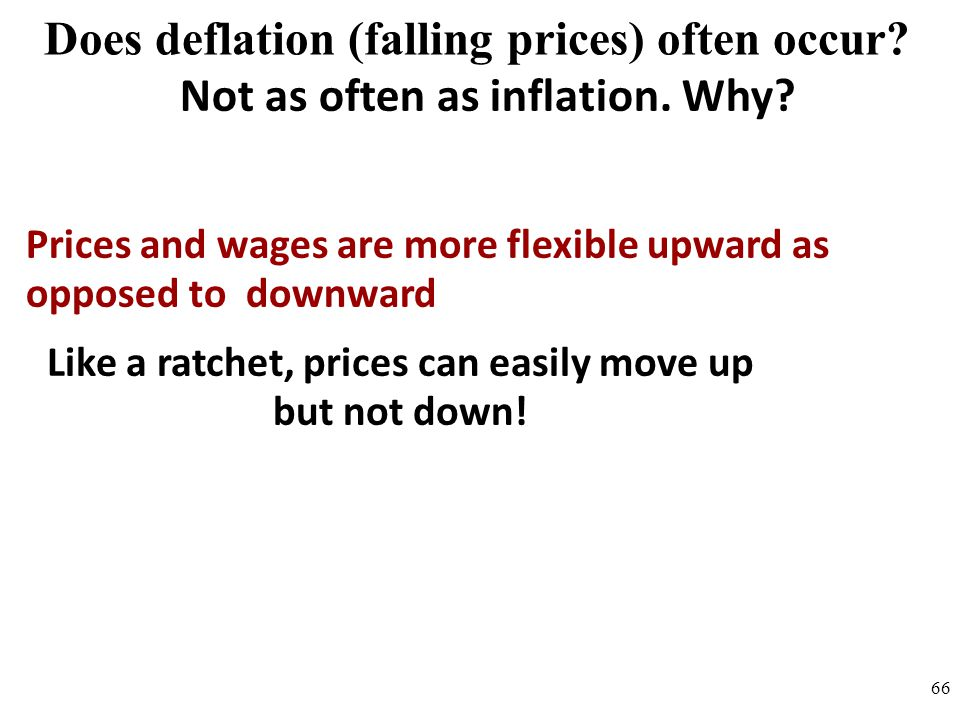 Does deflation (falling prices) often occur? Not as often as inflation. Why? Prices and wages are more flexible upward as opposed to downward Like a r